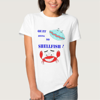 Quit being so Shellfish! T Shirt