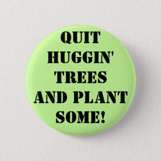 qUIT hUGGIN' tREES aND pLANT sOME! Pinback Button