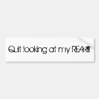 Quit looking at my REAR!!! Bumper Sticker