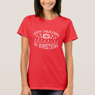 Quit Praying and Actually Do Something shirt