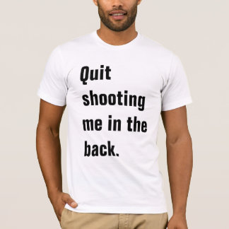 Quit Shooting Me In The Back With Bullet Wounds T-Shirt