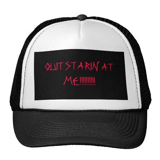 QUIT STARIN' AT ME!!!!!!!!!! HAT
