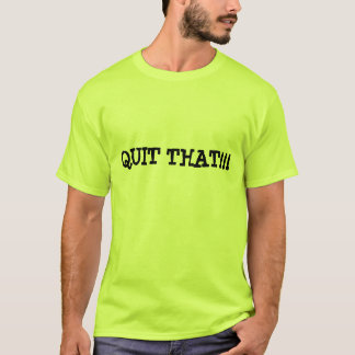 QUIT THAT!!! T-Shirt