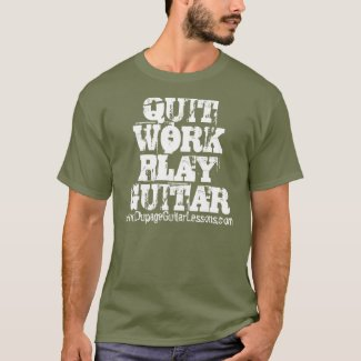 QUIT WORK PLAY GUITAR www.DupageGuitarLessons.com T-Shirt