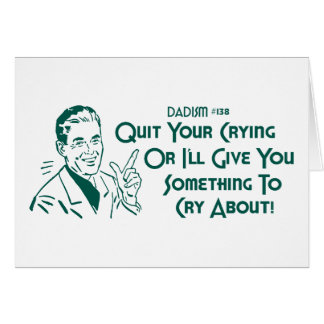 Quit Your Crying Or I'll Give You Something To Cry Card