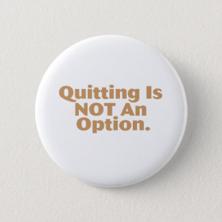 Quitting Is Not An Option Button
