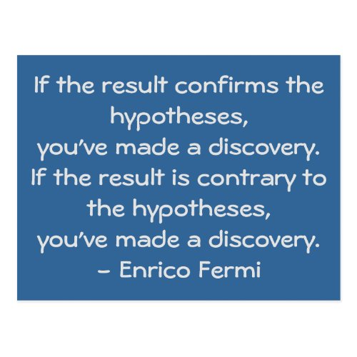 If the result confirms the hypotheses, you've made a discovery. If the result is contrary to the hypotheses, you've made a discovery. - Enrico Fermi