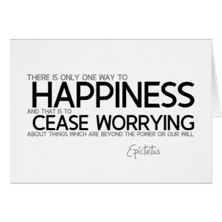 QUOTES: Epictetus: Happiness: cease worrying Card