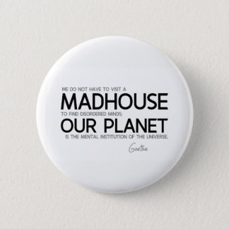 QUOTES: Goethe: Planet is the mental institution Pinback Button