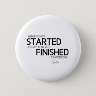 QUOTES: Goethe: Started today, finished tomorrow Button