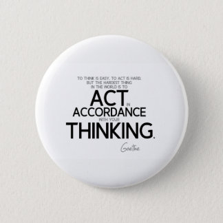 QUOTES: Goethe: To act is hard Button