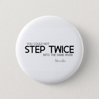 QUOTES: Heraclitus: Step twice, same river Button