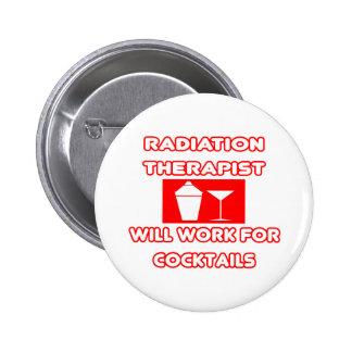 Radiation Therapist...Will Work For Cocktails 2 Inch Round Button