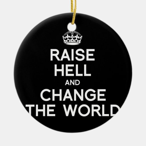 RAISE HELL AND CHANGE THE WORLD ORNAMENTS