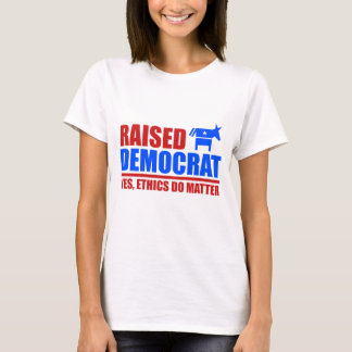 Raised Democrat. Yes ethics do matter.png T-Shirt