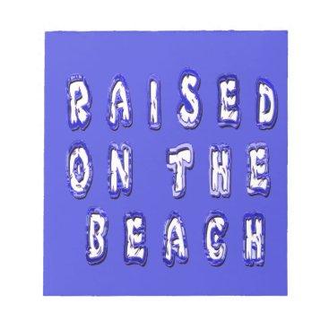 Beach Themed Raised On The Beach Notepad