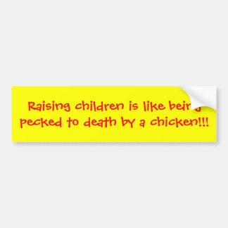 Raising children is like being pecked to death ... car bumper sticker