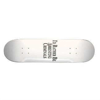 Rather Arrest Criminals Skateboard Deck