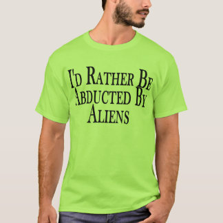 Rather Be Abducted By Aliens Tee Shirt