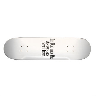 Rather Be Anywhere But Here Skateboard Deck