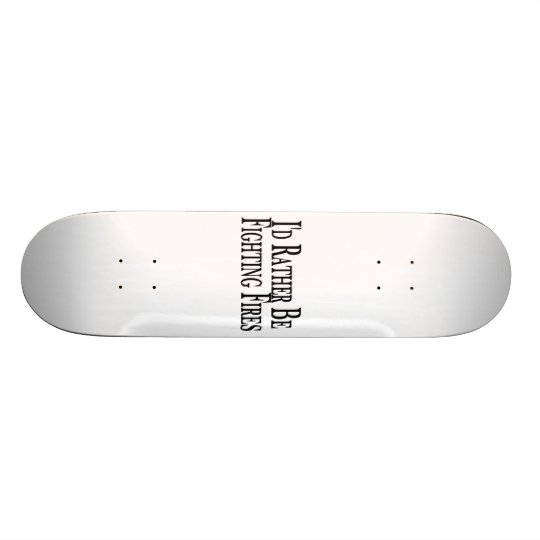 Rather Be Fighting Fires Skateboard
