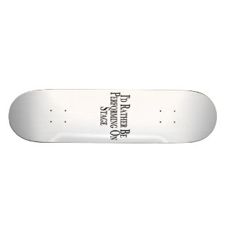 Rather Be Performing On Stage Skateboard Deck