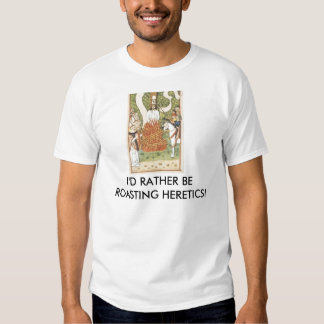 Rather be Roasting Heretics T-shirt
