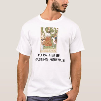 Rather be Roasting Heretics T-Shirt