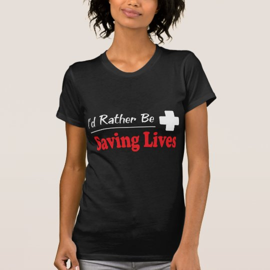 Rather Be Saving Lives T-Shirt