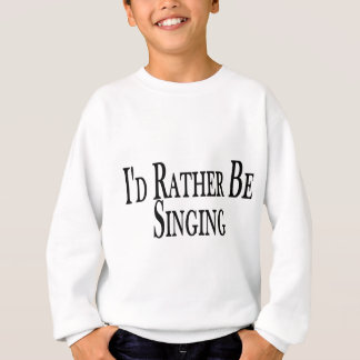 Rather Be Singing Sweatshirt