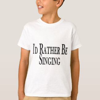Rather Be Singing T-Shirt