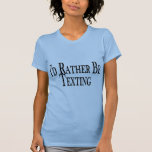 Rather Be Texting T Shirt