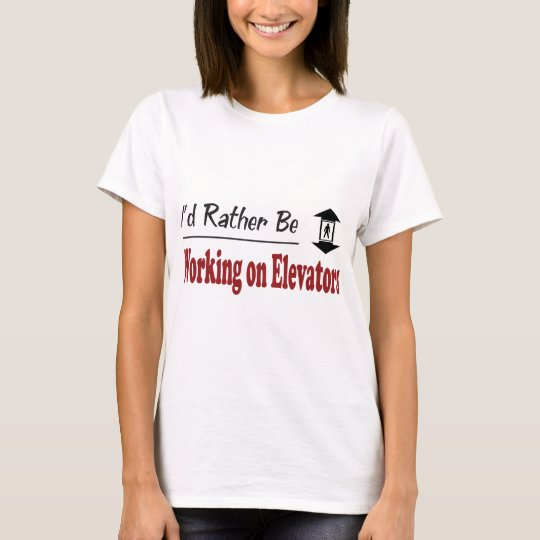 Rather Be Working on Elevators T-Shirt