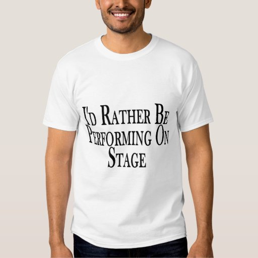 Rather Perform On Stage Tees