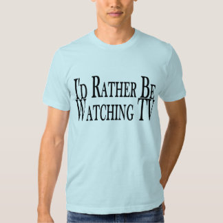 Rather Watch TV Shirt