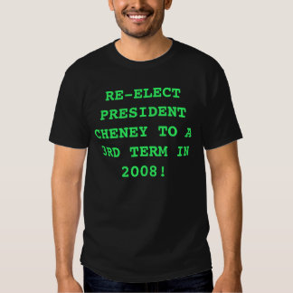 RE-ELECT PRESIDENT CHENEY TO A 3RD TERM IN 2008! TEE SHIRT