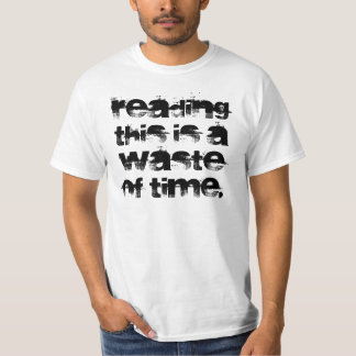 Reading this is a waste of time. t-shirt