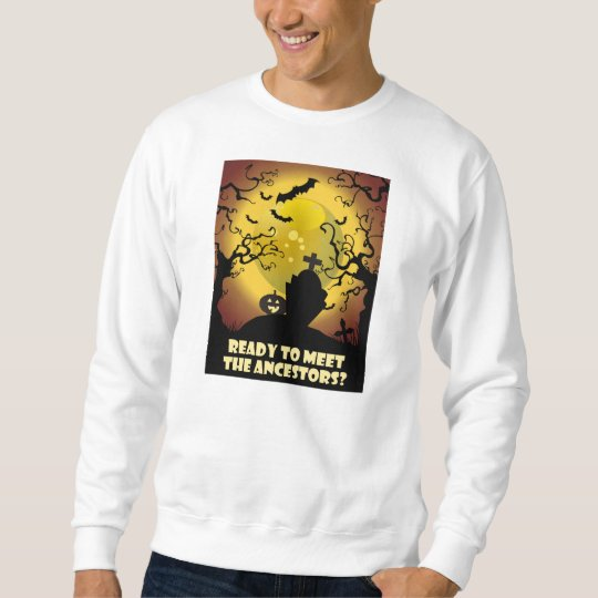 Ready To Meet The Ancestors? Sweatshirt