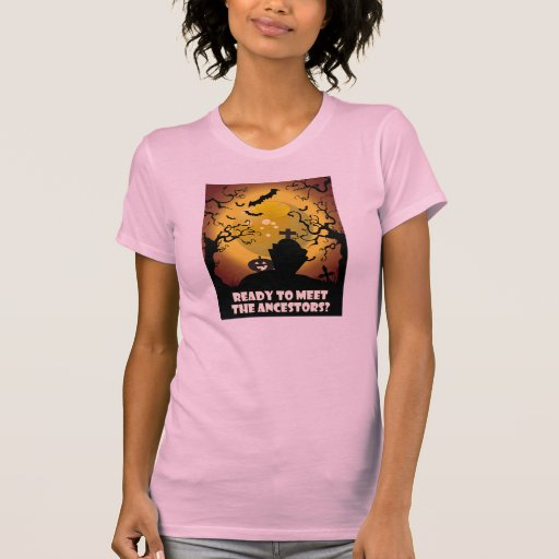 Ready To Meet The Ancestors? T Shirts