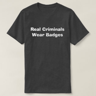 Real Criminals Wear Badges T-Shirt