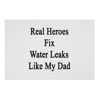 Real Heroes Fix Water Leaks Like My Dad Poster