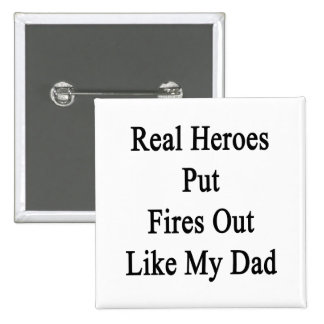 Real Heroes Put Fires Out Like My Dad Pins