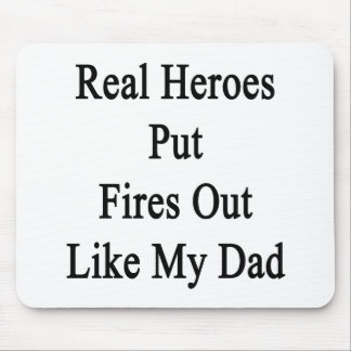 Real Heroes Put Fires Out Like My Dad Mouse Pad