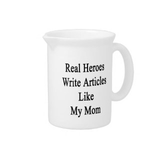 Real Heroes Write Articles Like My Mom Drink Pitcher