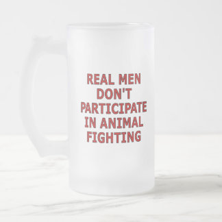 Real men don't participate in animal fighting 16 oz frosted glass beer mug