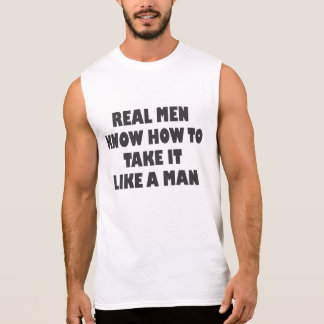 REAL MEN KNOW HOW TO TAKE IT LIKE A MAN SLEEVELESS SHIRTS