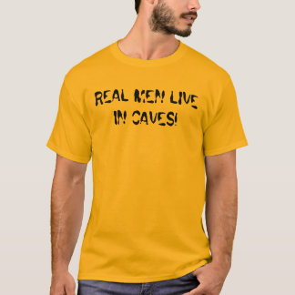 REAL MEN LIVE IN CAVES! T-Shirt