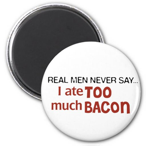 Real Men Never Say - I Ate Too Much Bacon 2 Inch Round Magnet