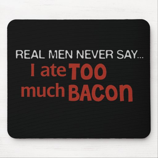 Real Men Never Say - I Ate Too Much Bacon Mousepads