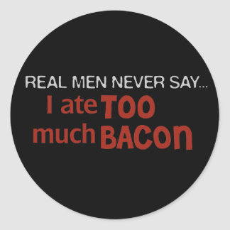 Real Men Never Say - I Ate Too Much Bacon Classic Round Sticker